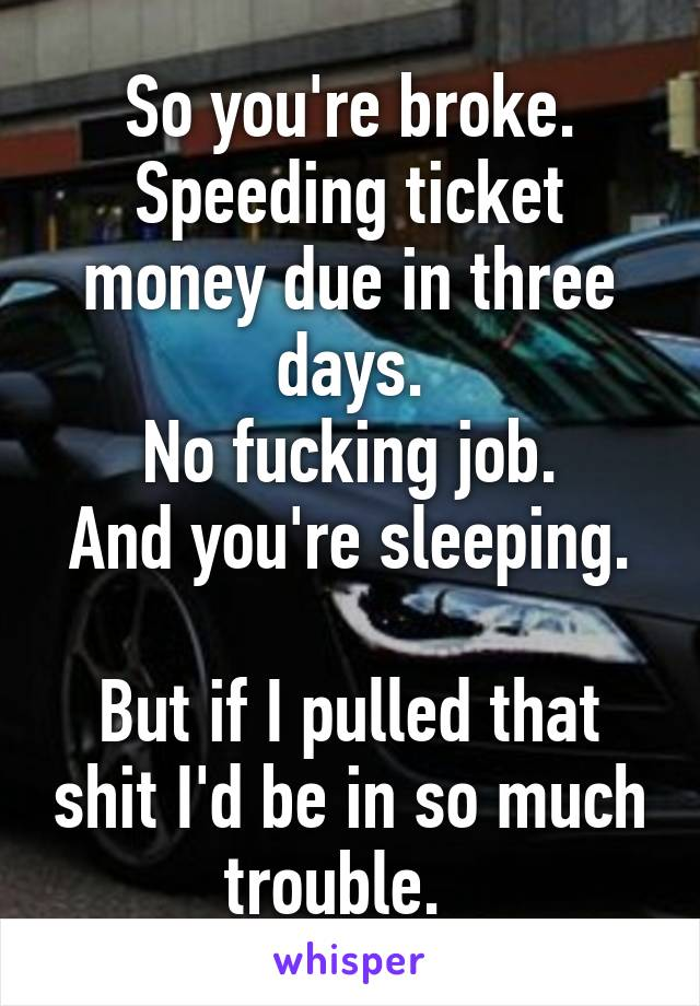So you're broke. Speeding ticket money due in three days. No fucking job. And you're sleeping.   But if I pulled that shit I'd be in so much trouble.