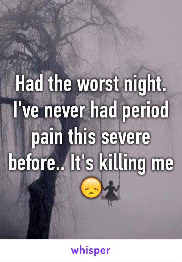 Had the worst night. I've never had period pain this severe before.. It's killing me 😞