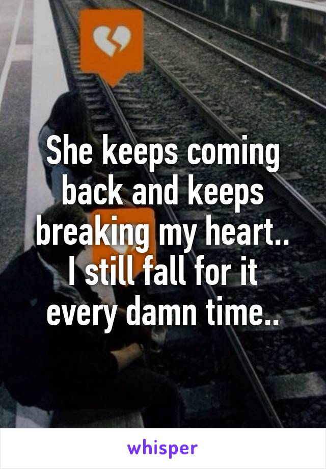 She keeps coming back and keeps breaking my heart.. I still fall for it every damn time..