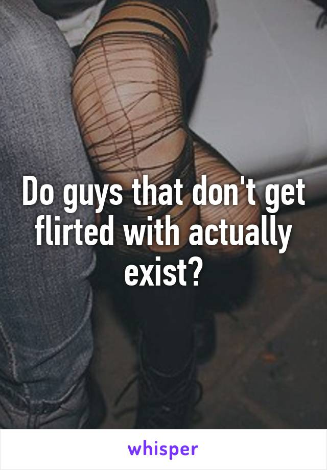 Do guys that don't get flirted with actually exist?