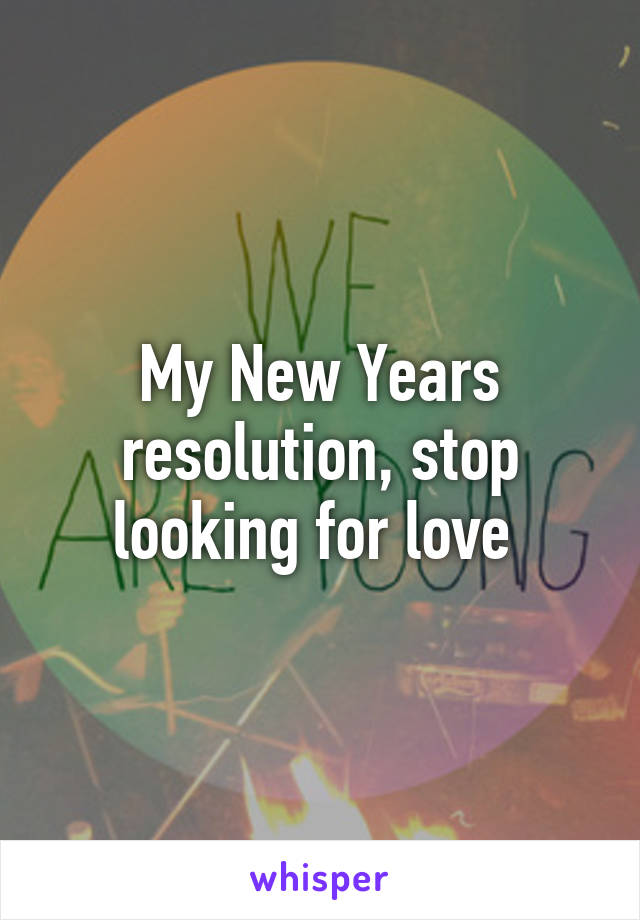 My New Years resolution, stop looking for love