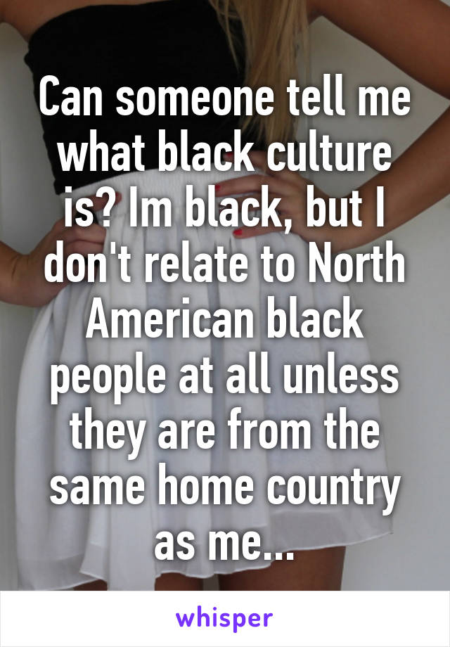 Can someone tell me what black culture is? Im black, but I don't relate to North American black people at all unless they are from the same home country as me...