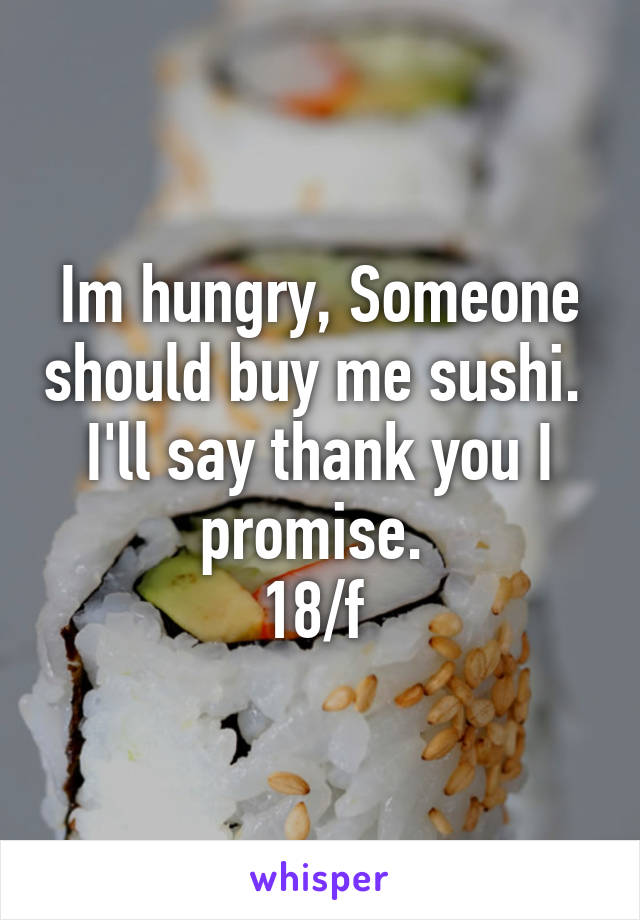 Im hungry, Someone should buy me sushi.  I'll say thank you I promise.  18/f