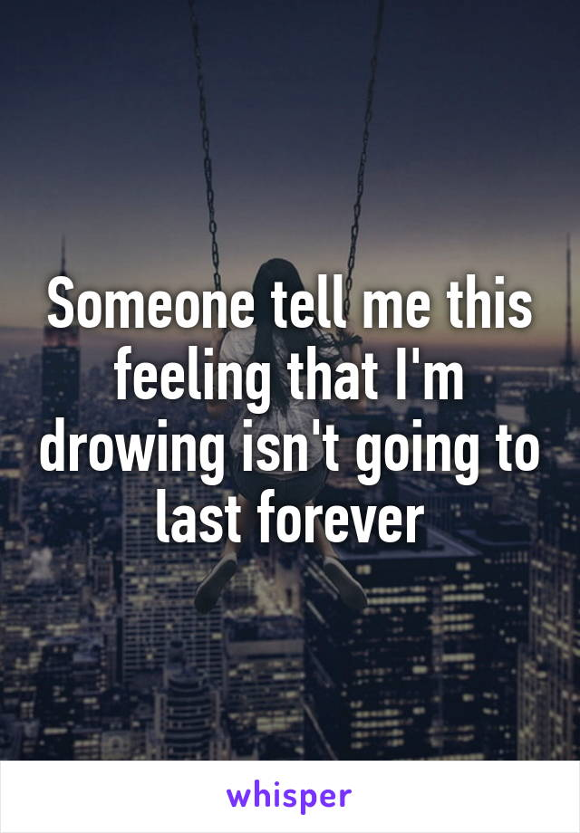 Someone tell me this feeling that I'm drowing isn't going to last forever