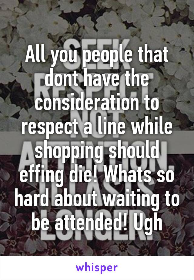 All you people that dont have the consideration to respect a line while shopping should effing die! Whats so hard about waiting to be attended! Ugh