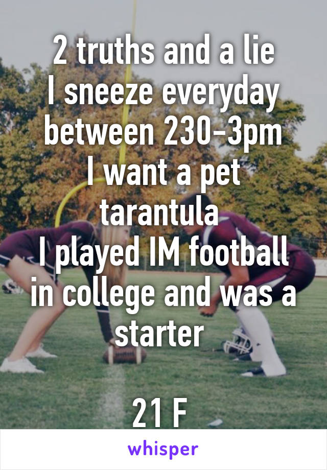 2 truths and a lie I sneeze everyday between 230-3pm I want a pet tarantula  I played IM football in college and was a starter   21 F
