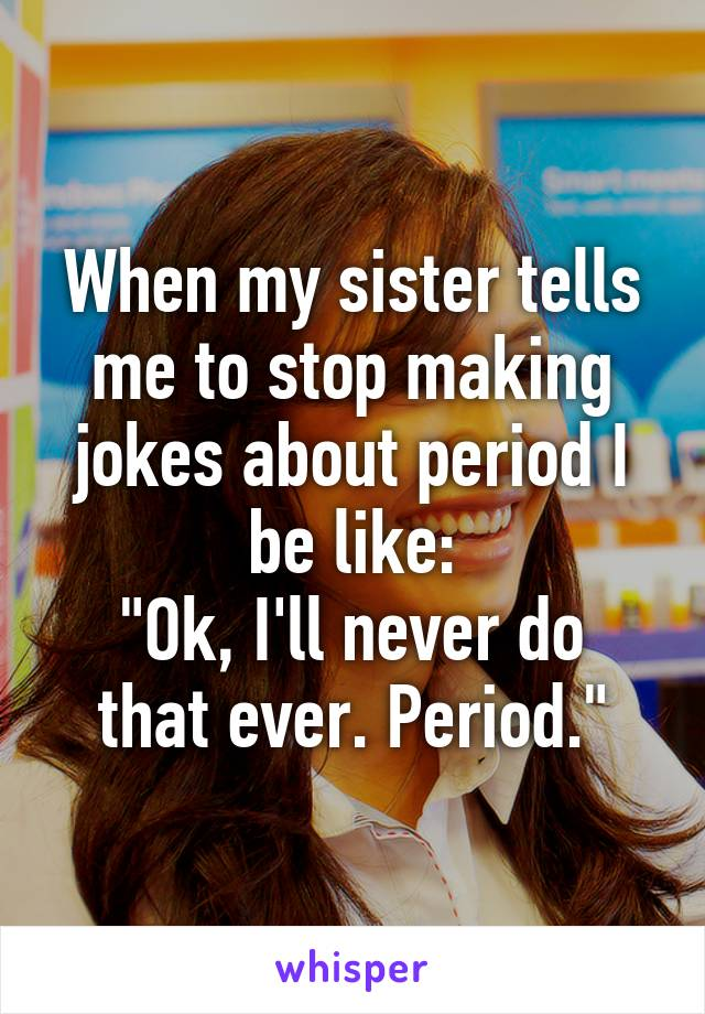 """When my sister tells me to stop making jokes about period I be like: """"Ok, I'll never do that ever. Period."""""""