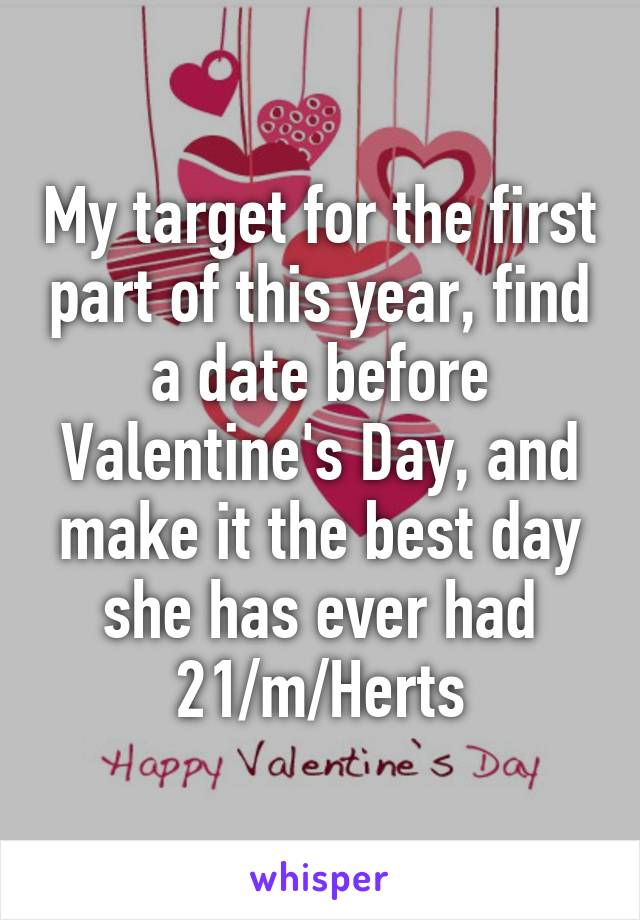 My target for the first part of this year, find a date before Valentine's Day, and make it the best day she has ever had 21/m/Herts