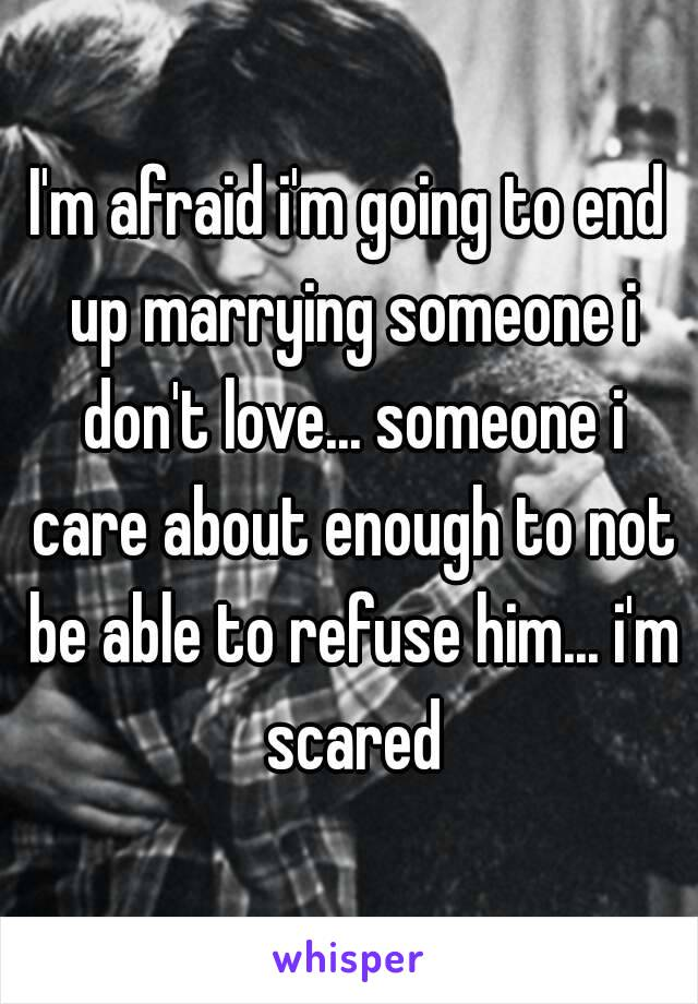 I'm afraid i'm going to end up marrying someone i don't love... someone i care about enough to not be able to refuse him... i'm scared