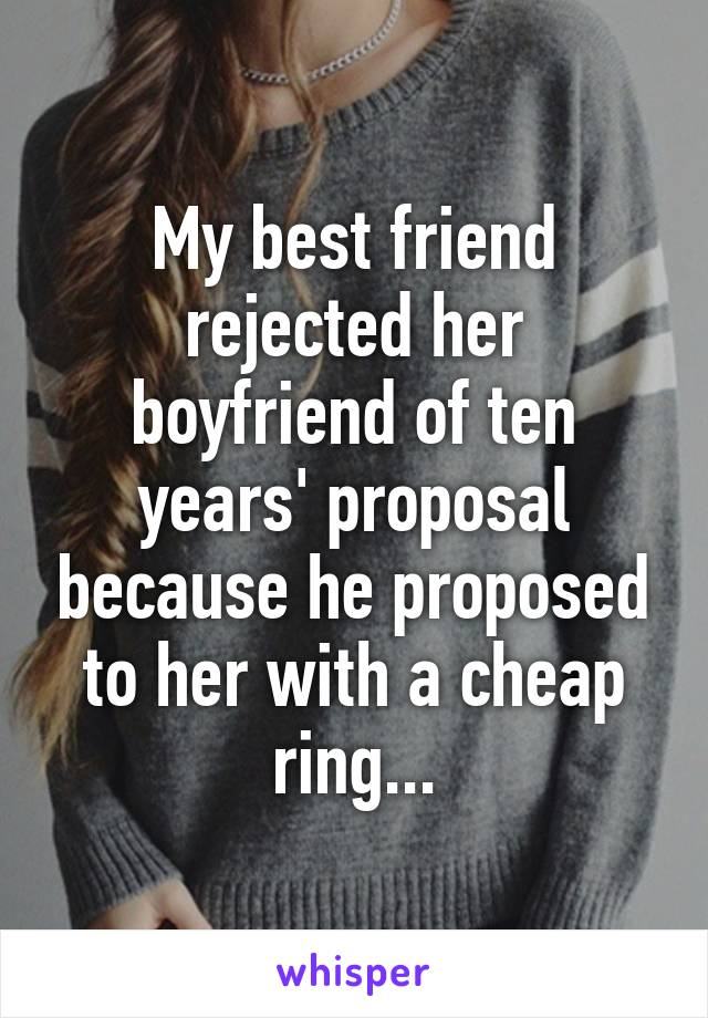 My best friend rejected her boyfriend of ten years' proposal because he proposed to her with a cheap ring...