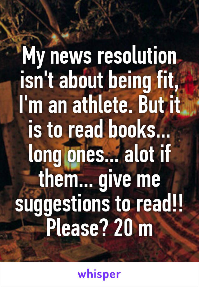 My news resolution isn't about being fit, I'm an athlete. But it is to read books... long ones... alot if them... give me suggestions to read!! Please? 20 m