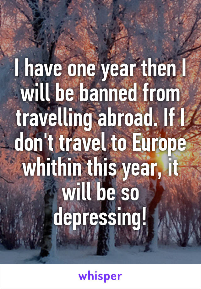 I have one year then I will be banned from travelling abroad. If I don't travel to Europe whithin this year, it will be so depressing!