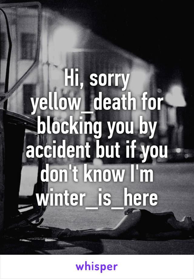 Hi, sorry yellow_death for blocking you by accident but if you don't know I'm winter_is_here