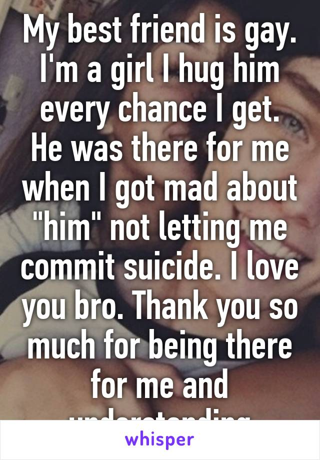 "My best friend is gay. I'm a girl I hug him every chance I get. He was there for me when I got mad about ""him"" not letting me commit suicide. I love you bro. Thank you so much for being there for me and understanding"