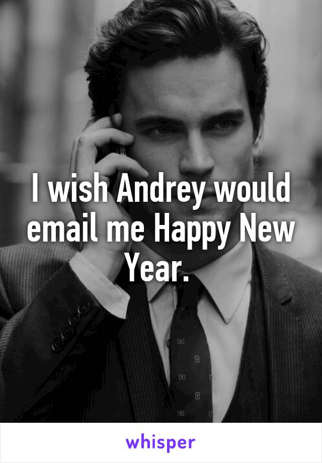 I wish Andrey would email me Happy New Year.