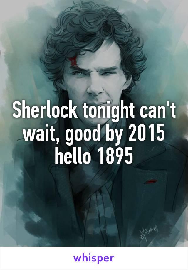 Sherlock tonight can't wait, good by 2015 hello 1895