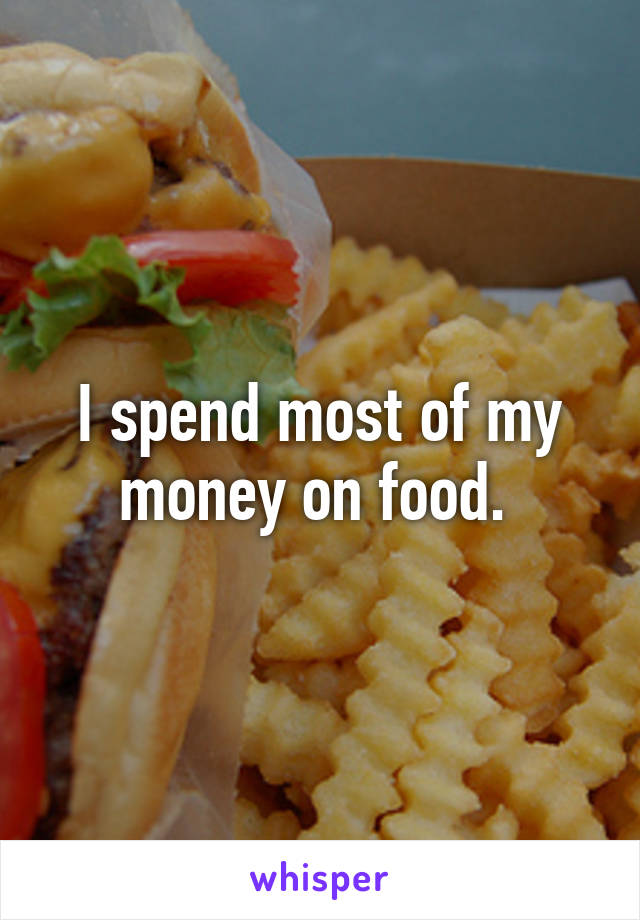 I spend most of my money on food.