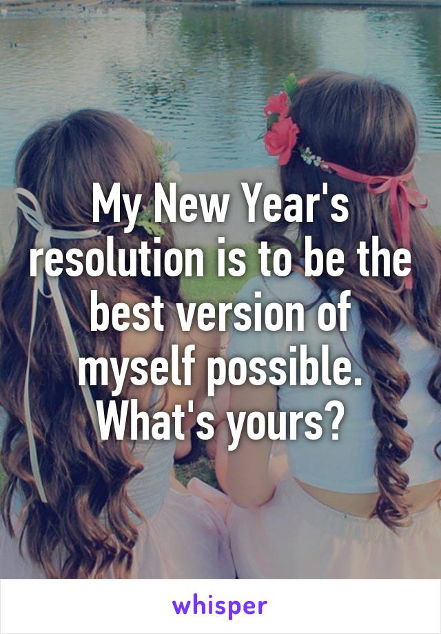 My New Year's resolution is to be the best version of myself possible. What's yours?