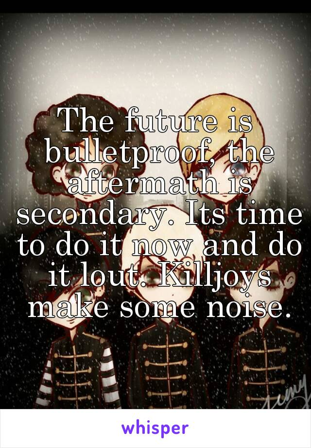 The future is bulletproof, the aftermath is secondary. Its time to do it now and do it lout. Killjoys make some noise.