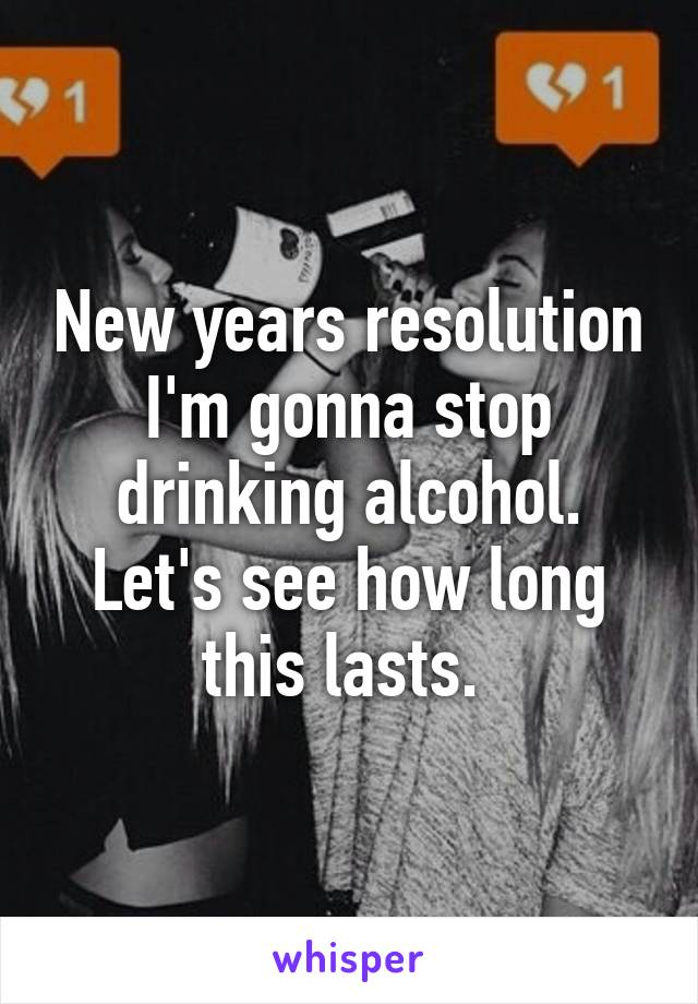 New years resolution I'm gonna stop drinking alcohol. Let's see how long this lasts.