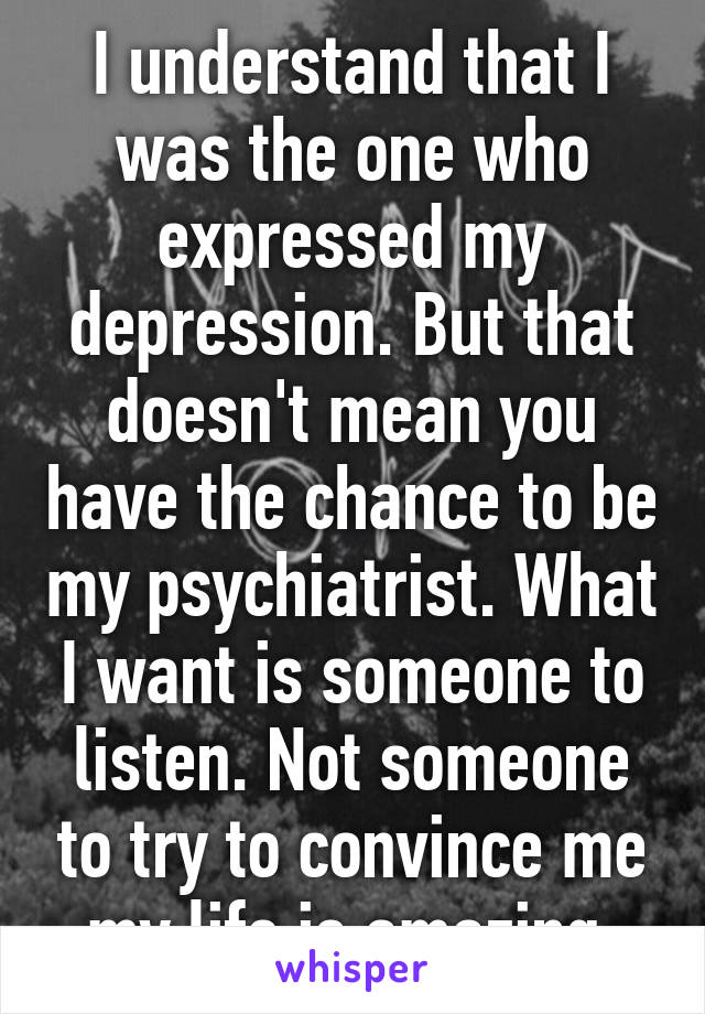 I understand that I was the one who expressed my depression. But that doesn't mean you have the chance to be my psychiatrist. What I want is someone to listen. Not someone to try to convince me my life is amazing.