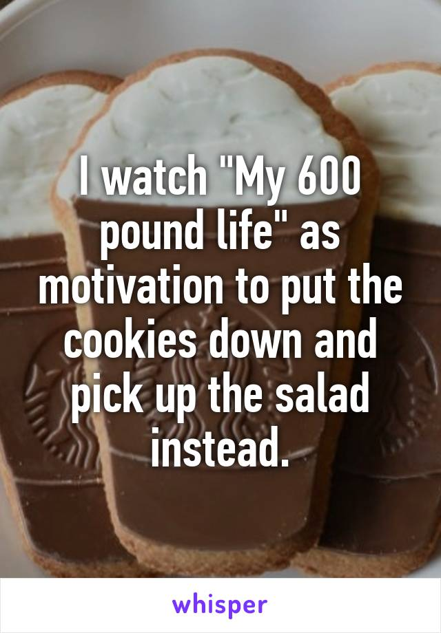 """I watch """"My 600 pound life"""" as motivation to put the cookies down and pick up the salad instead."""