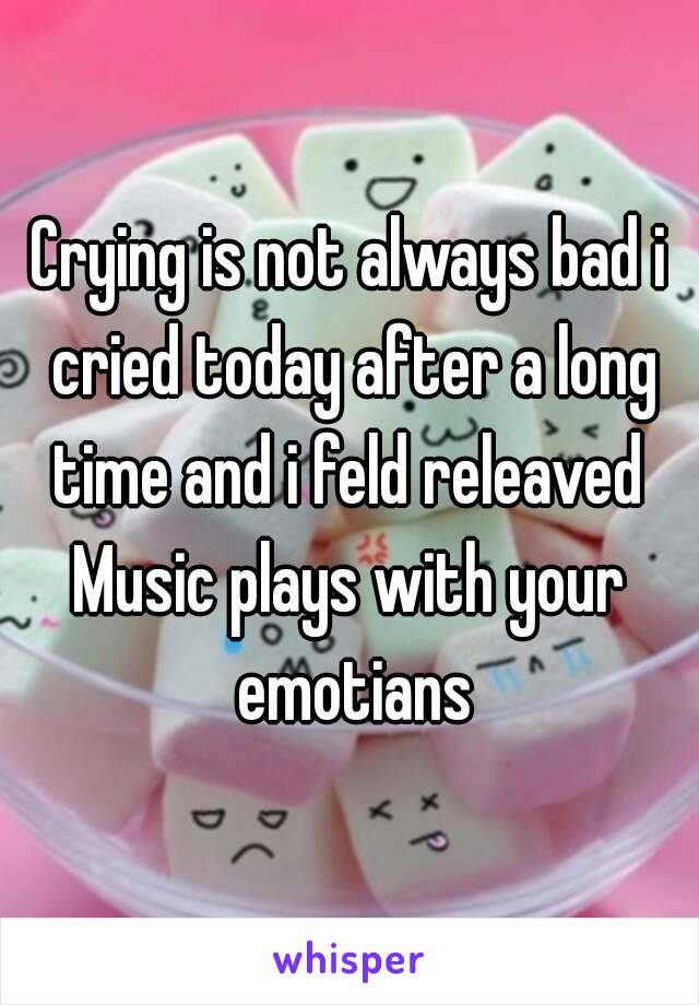 Crying is not always bad i cried today after a long time and i feld releaved  Music plays with your emotians