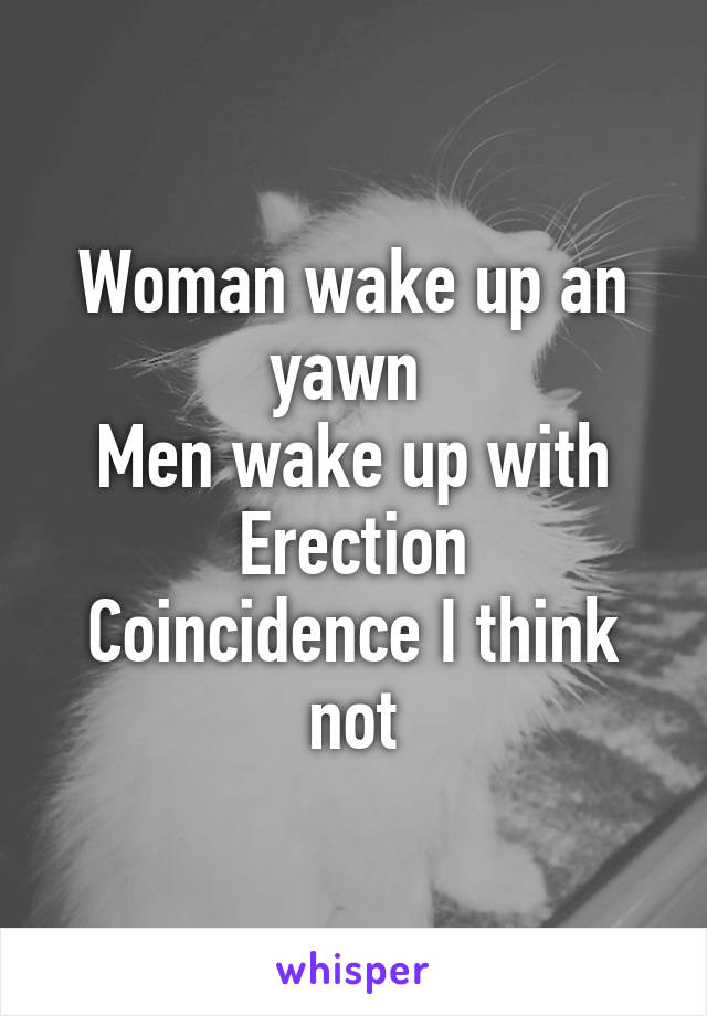 Woman wake up an yawn  Men wake up with Erection Coincidence I think not