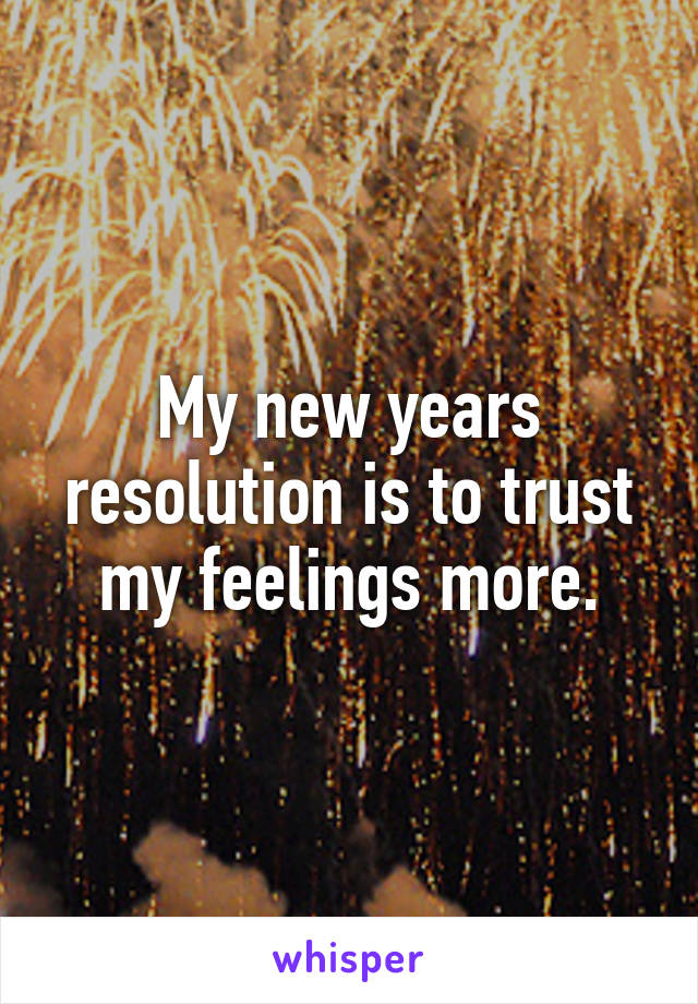My new years resolution is to trust my feelings more.
