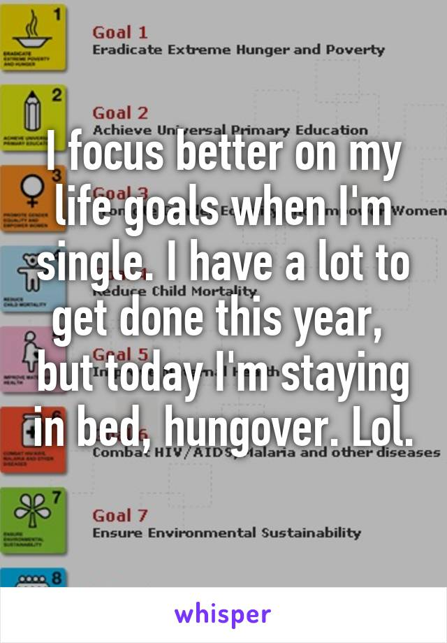 I focus better on my life goals when I'm single. I have a lot to get done this year,  but today I'm staying in bed, hungover. Lol.