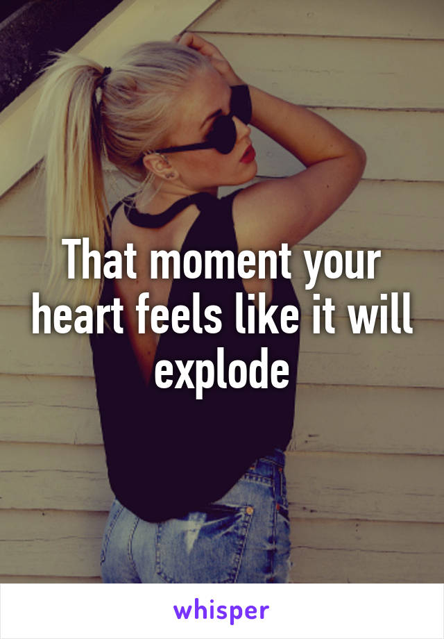 That moment your heart feels like it will explode