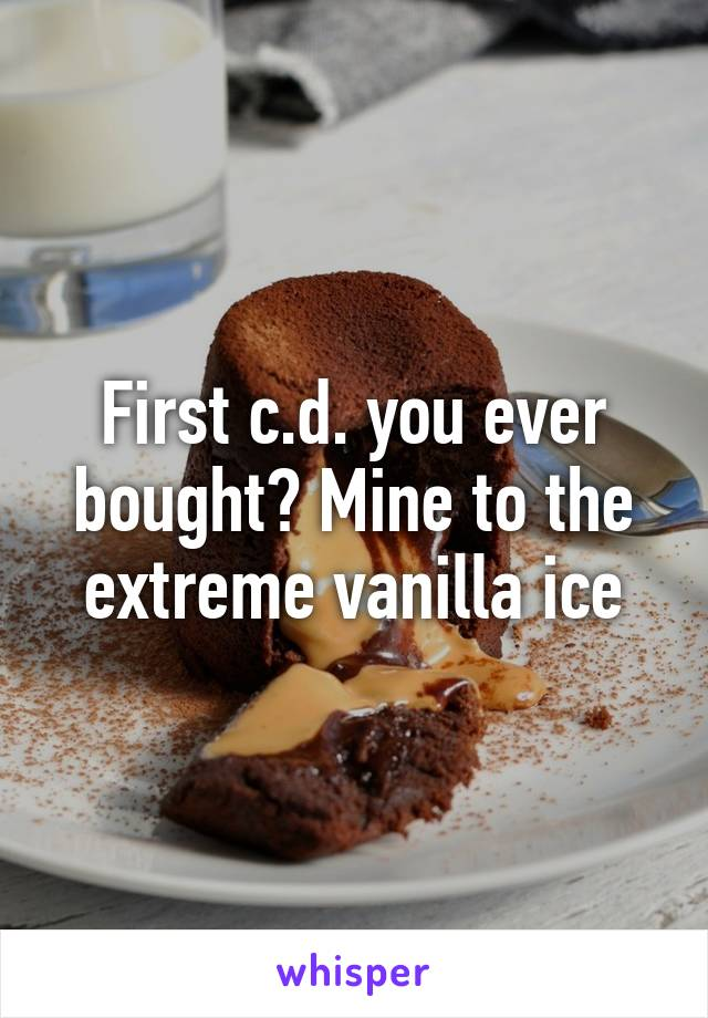 First c.d. you ever bought? Mine to the extreme vanilla ice