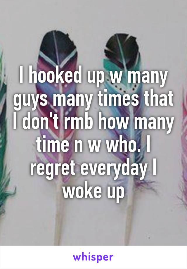 I hooked up w many guys many times that I don't rmb how many time n w who. I regret everyday I woke up