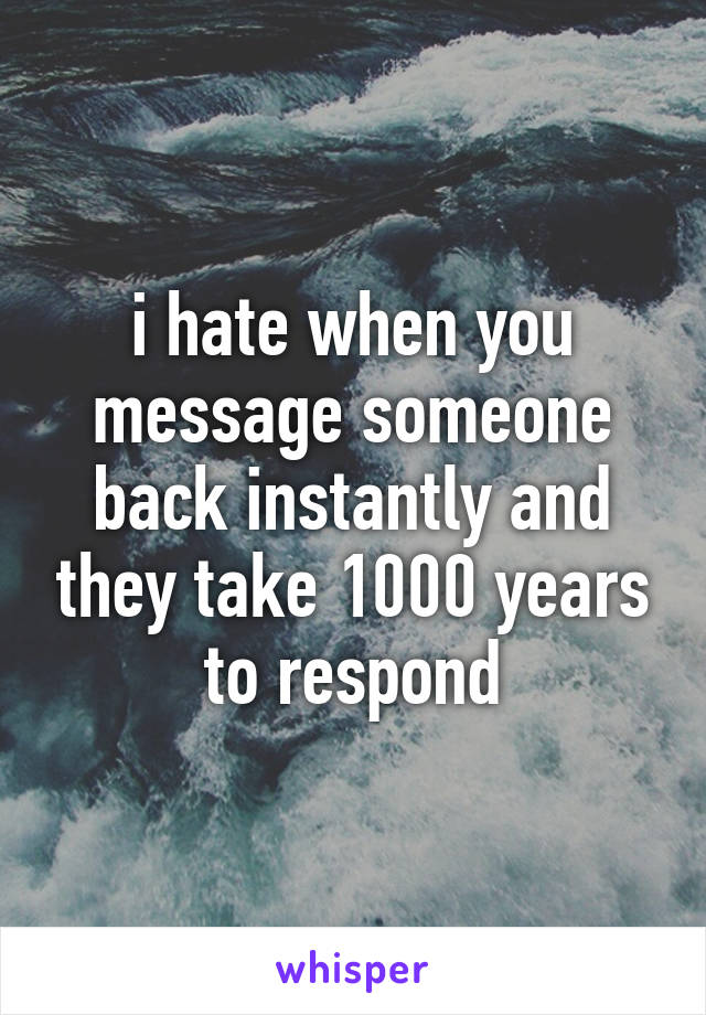 i hate when you message someone back instantly and they take 1000 years to respond