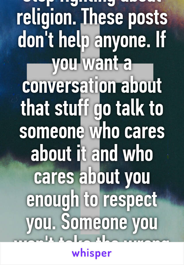 Stop fighting about religion. These posts don't help anyone. If you want a conversation about that stuff go talk to someone who cares about it and who cares about you enough to respect you. Someone you won't take the wrong way.