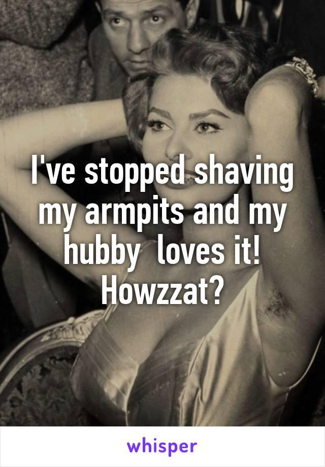 I've stopped shaving my armpits and my hubby  loves it! Howzzat?
