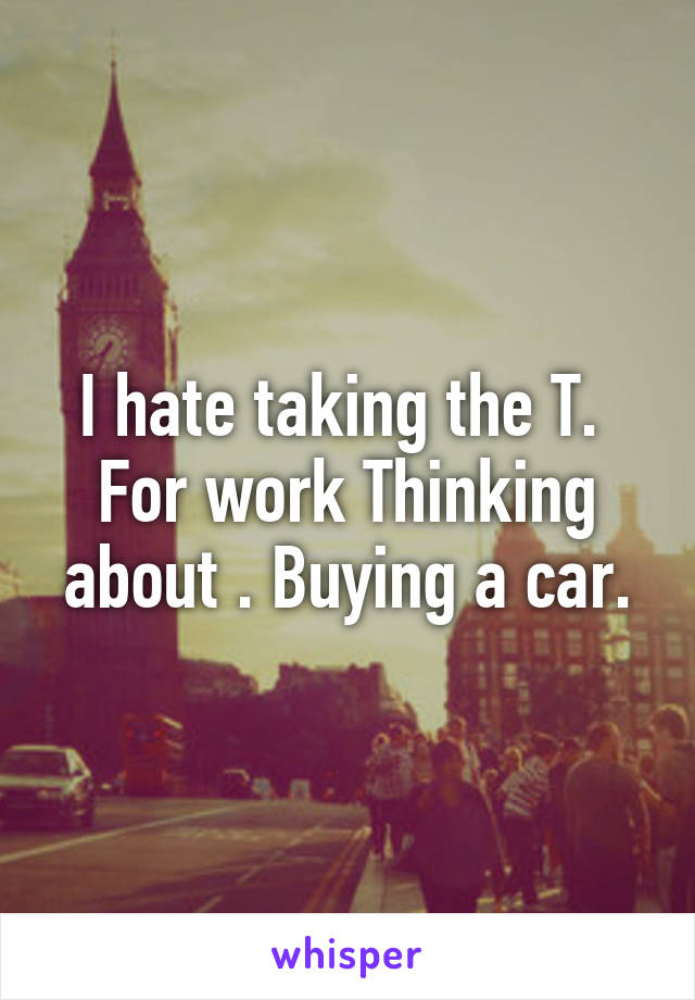 I hate taking the T.  For work Thinking about . Buying a car.