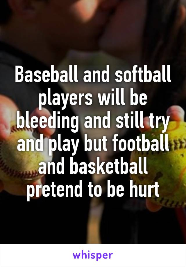 Baseball and softball players will be bleeding and still try and play but football and basketball pretend to be hurt