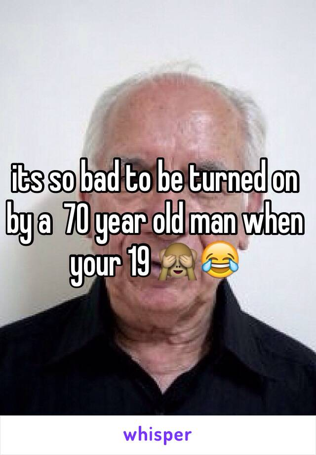 its so bad to be turned on by a  70 year old man when your 19 🙈😂