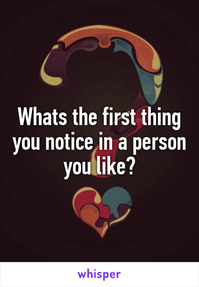 Whats the first thing you notice in a person you like?