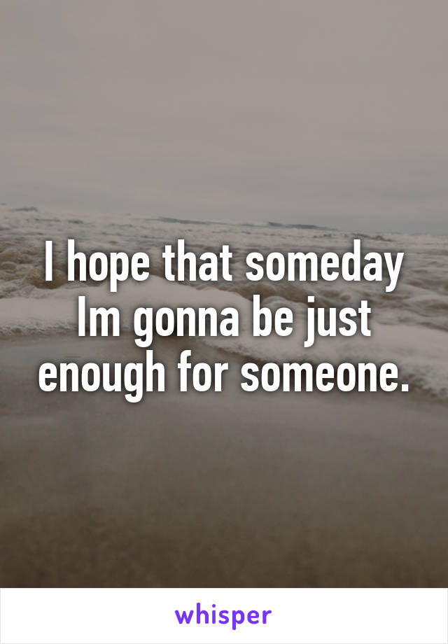 I hope that someday Im gonna be just enough for someone.