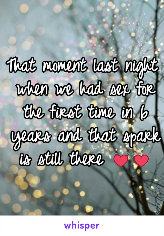 That moment last night when we had sex for the first time in 6 years and that spark is still there 💓💓