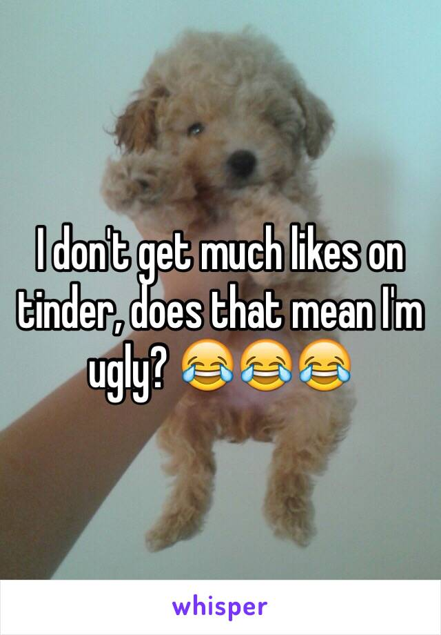 I don't get much likes on tinder, does that mean I'm ugly? 😂😂😂