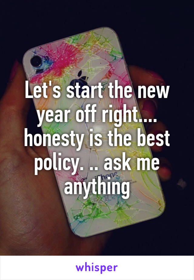Let's start the new year off right.... honesty is the best policy. .. ask me anything