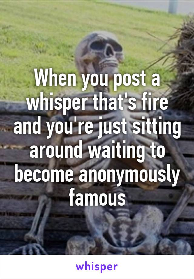When you post a whisper that's fire and you're just sitting around waiting to become anonymously famous