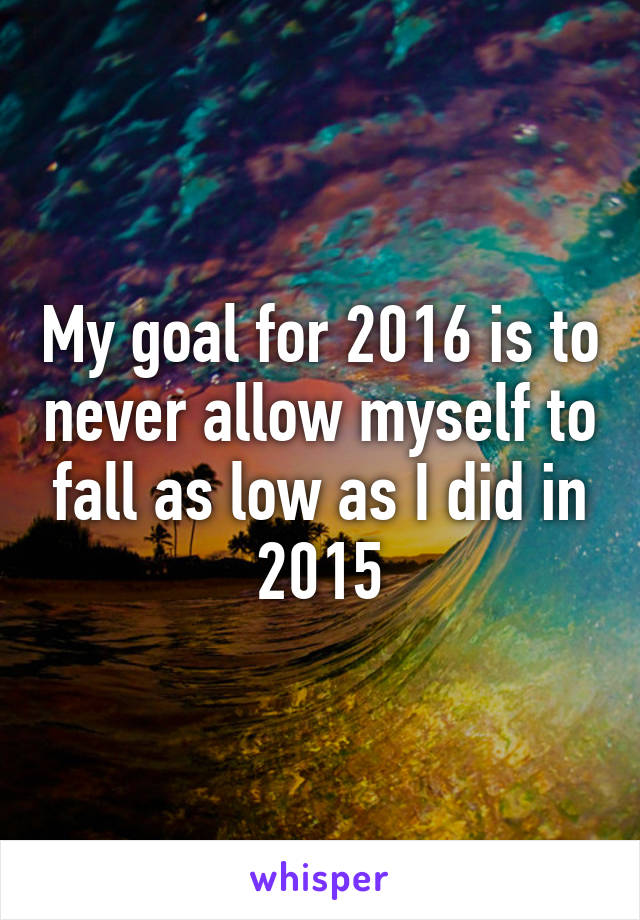 My goal for 2016 is to never allow myself to fall as low as I did in 2015