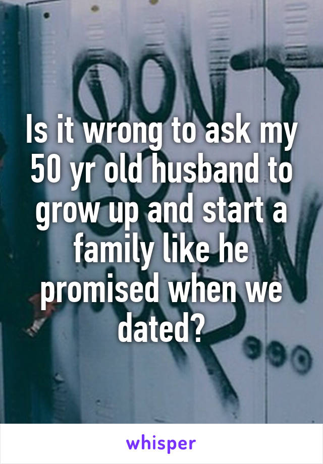 Is it wrong to ask my 50 yr old husband to grow up and start a family like he promised when we dated?