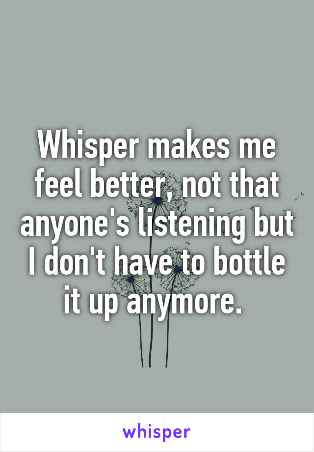 Whisper makes me feel better, not that anyone's listening but I don't have to bottle it up anymore.