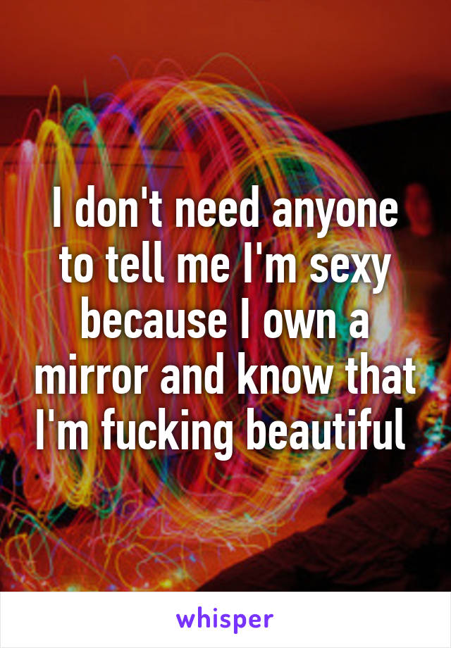 I don't need anyone to tell me I'm sexy because I own a mirror and know that I'm fucking beautiful