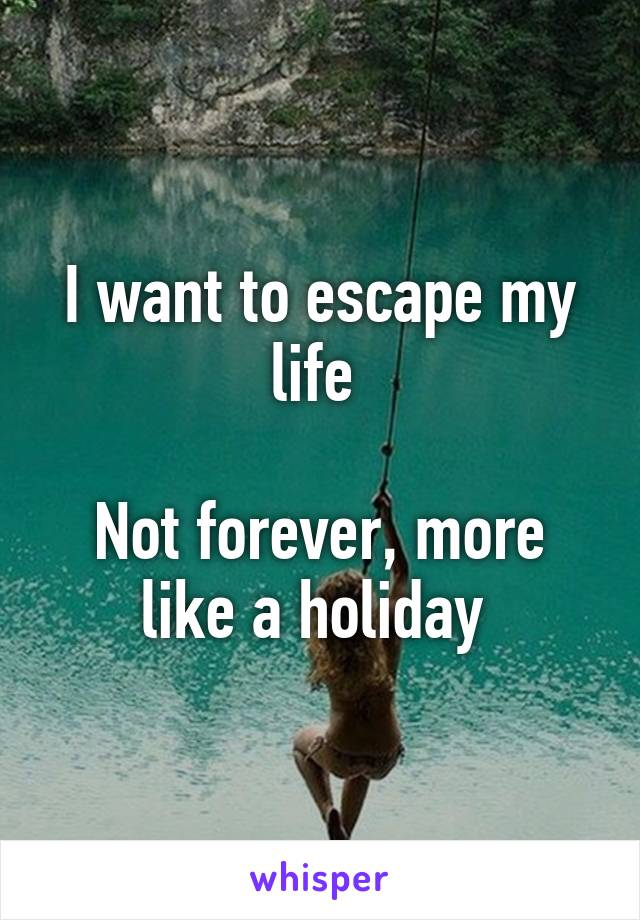 I want to escape my life   Not forever, more like a holiday